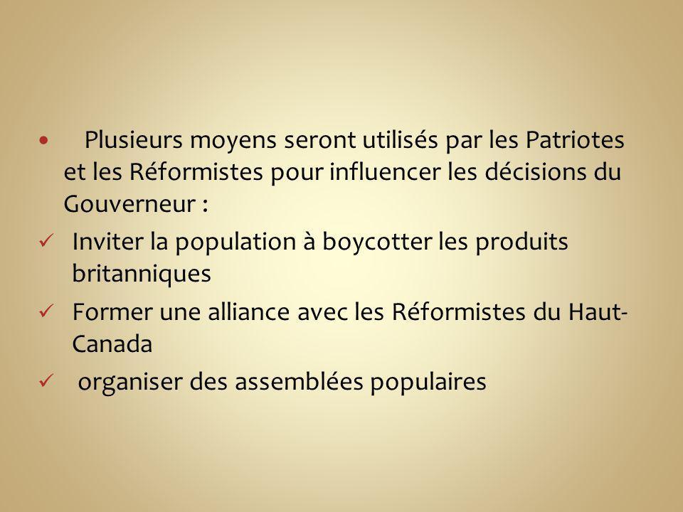 Plusieurs moyens seront utilisés par les Patriotes et les Réformistes pour influencer les décisions du Gouverneur :
