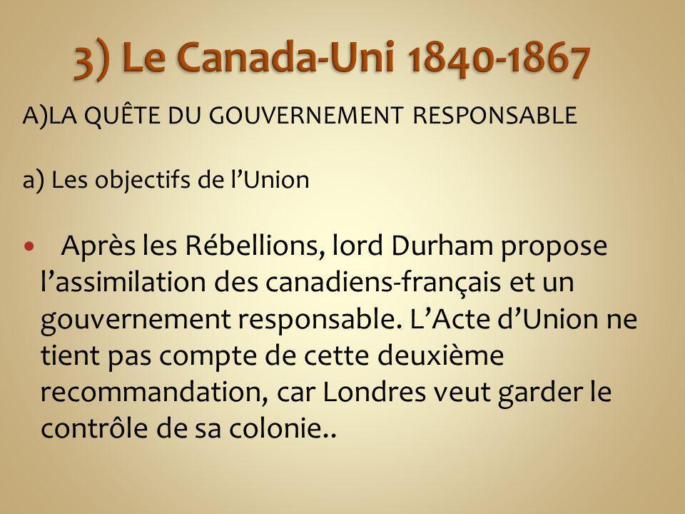 3) Le Canada-Uni 1840-1867 A)LA QUÊTE DU GOUVERNEMENT RESPONSABLE. a) Les objectifs de l'Union.
