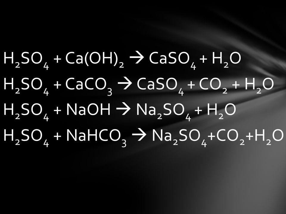 H2SO4 + Ca(OH)2  CaSO4 + H2O H2SO4 + CaCO3  CaSO4 + CO2 + H2O H2SO4 + NaOH  Na2SO4 + H2O H2SO4 + NaHCO3  Na2SO4+CO2+H2O