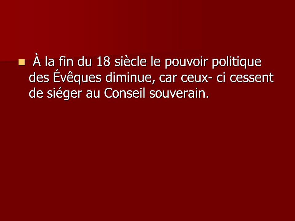 À la fin du 18 siècle le pouvoir politique des Évêques diminue, car ceux- ci cessent de siéger au Conseil souverain.