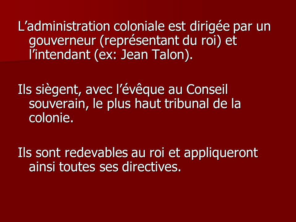 L'administration coloniale est dirigée par un gouverneur (représentant du roi) et l'intendant (ex: Jean Talon).