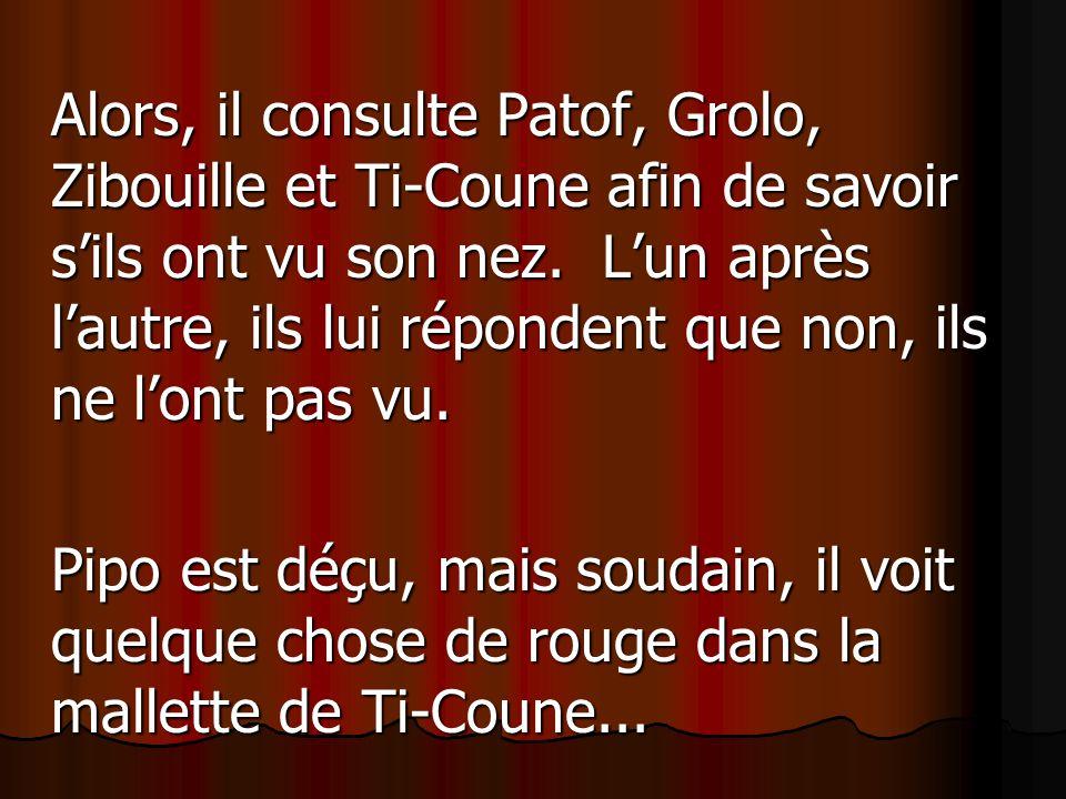 Alors, il consulte Patof, Grolo, Zibouille et Ti-Coune afin de savoir s'ils ont vu son nez. L'un après l'autre, ils lui répondent que non, ils ne l'ont pas vu.