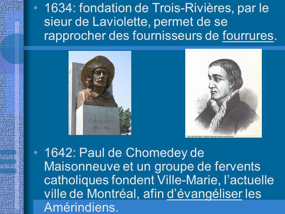 1634: fondation de Trois-Rivières, par le sieur de Laviolette, permet de se rapprocher des fournisseurs de fourrures.