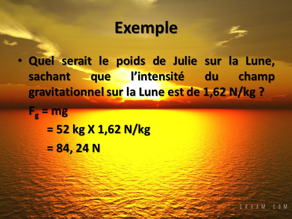 Exemple Quel serait le poids de Julie sur la Lune, sachant que l'intensité du champ gravitationnel sur la Lune est de 1,62 N/kg