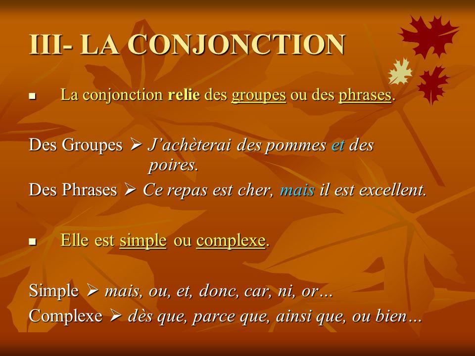 III- LA CONJONCTION La conjonction relie des groupes ou des phrases. Des Groupes  J'achèterai des pommes et des poires.