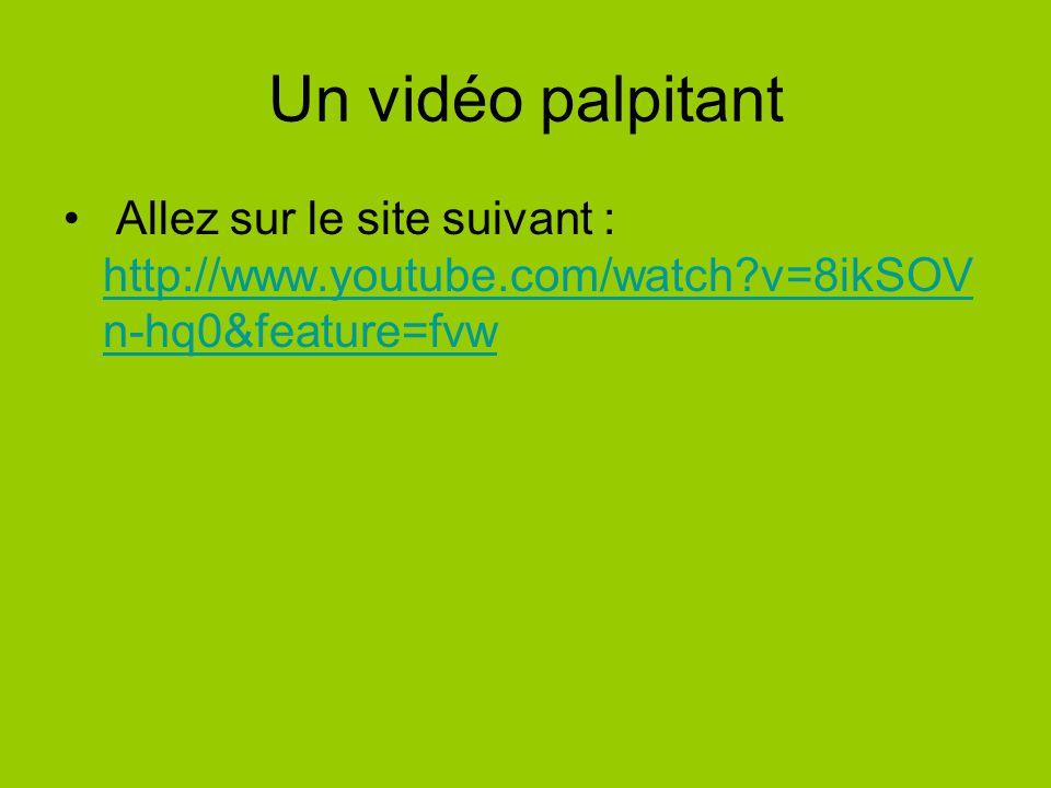 Un vidéo palpitant Allez sur le site suivant : http://www.youtube.com/watch v=8ikSOVn-hq0&feature=fvw.