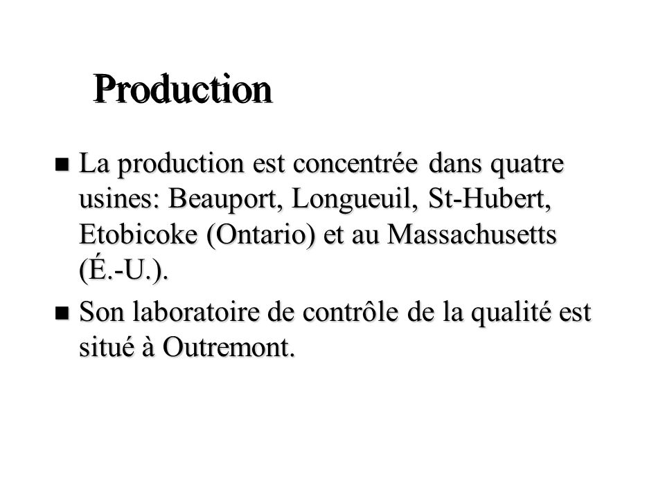 Production La production est concentrée dans quatre usines: Beauport, Longueuil, St-Hubert, Etobicoke (Ontario) et au Massachusetts (É.-U.).
