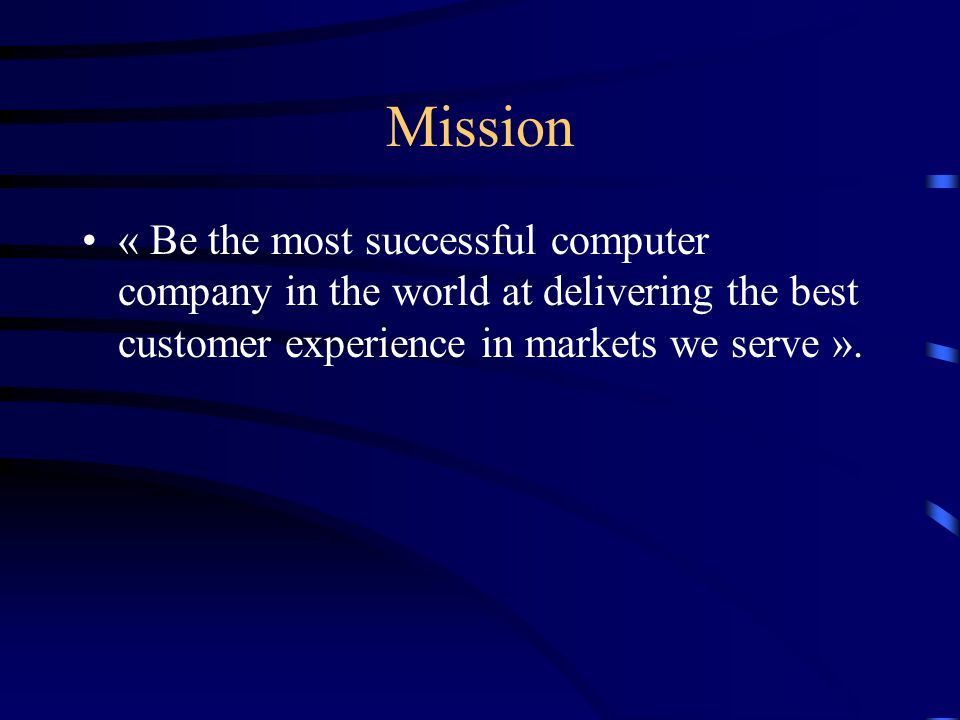 Mission « Be the most successful computer company in the world at delivering the best customer experience in markets we serve ».