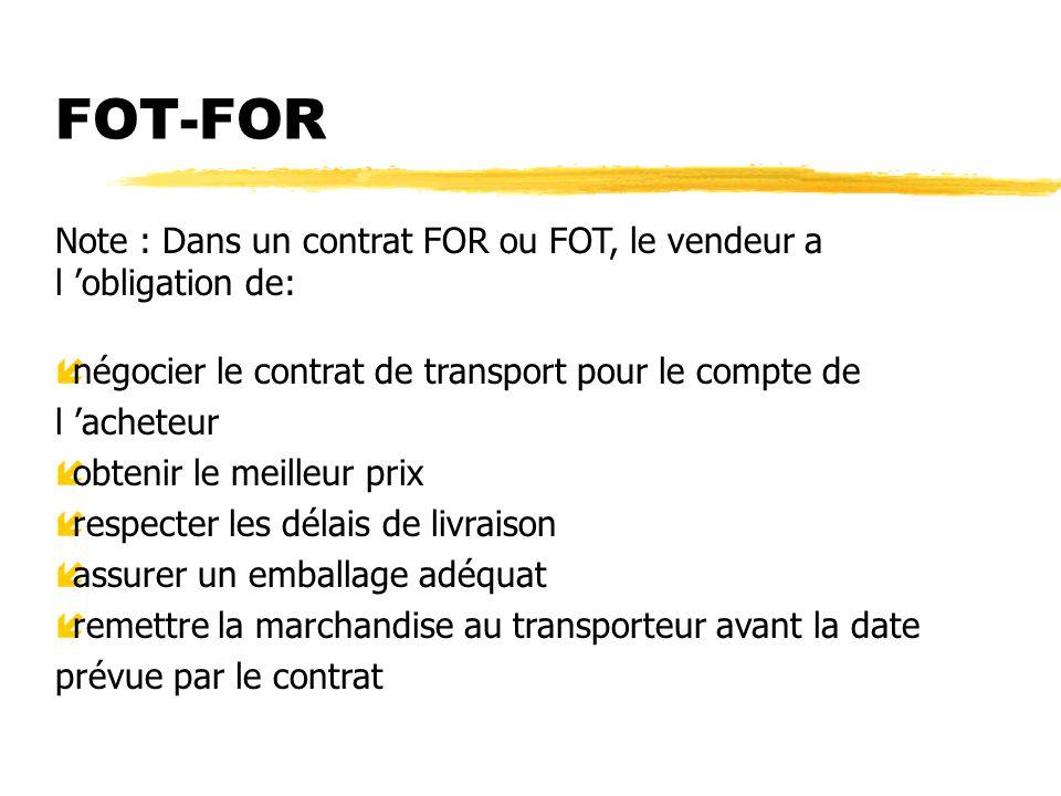 FOT-FOR Note : Dans un contrat FOR ou FOT, le vendeur a l 'obligation de: négocier le contrat de transport pour le compte de l 'acheteur.