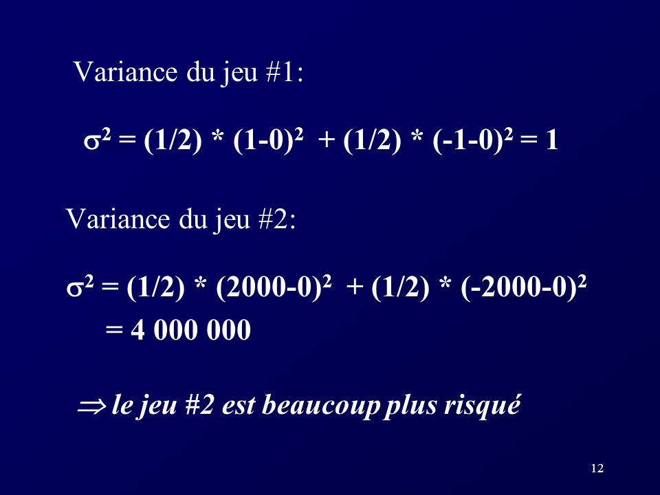 Variance du jeu #1: 2 = (1/2) * (1-0)2 + (1/2) * (-1-0)2 = 1. Variance du jeu #2: 2 = (1/2) * (2000-0)2 + (1/2) * (-2000-0)2.