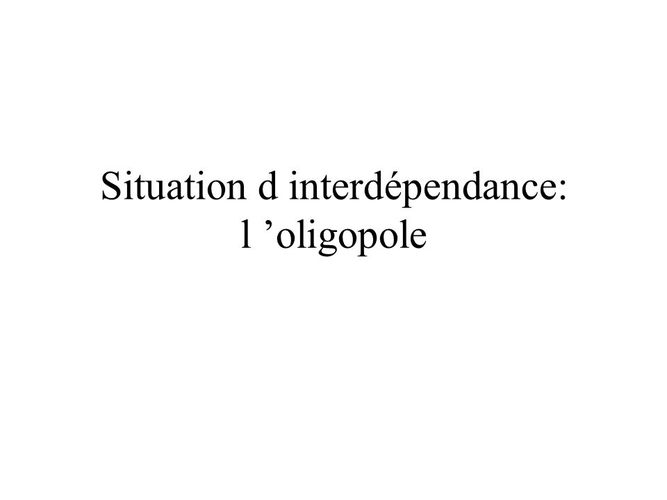 Situation d interdépendance: l 'oligopole