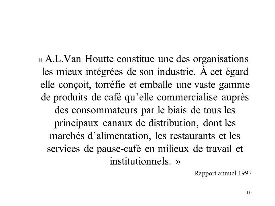 « A.L.Van Houtte constitue une des organisations les mieux intégrées de son industrie. À cet égard elle conçoit, torréfie et emballe une vaste gamme de produits de café qu'elle commercialise auprès des consommateurs par le biais de tous les principaux canaux de distribution, dont les marchés d'alimentation, les restaurants et les services de pause-café en milieux de travail et institutionnels. »