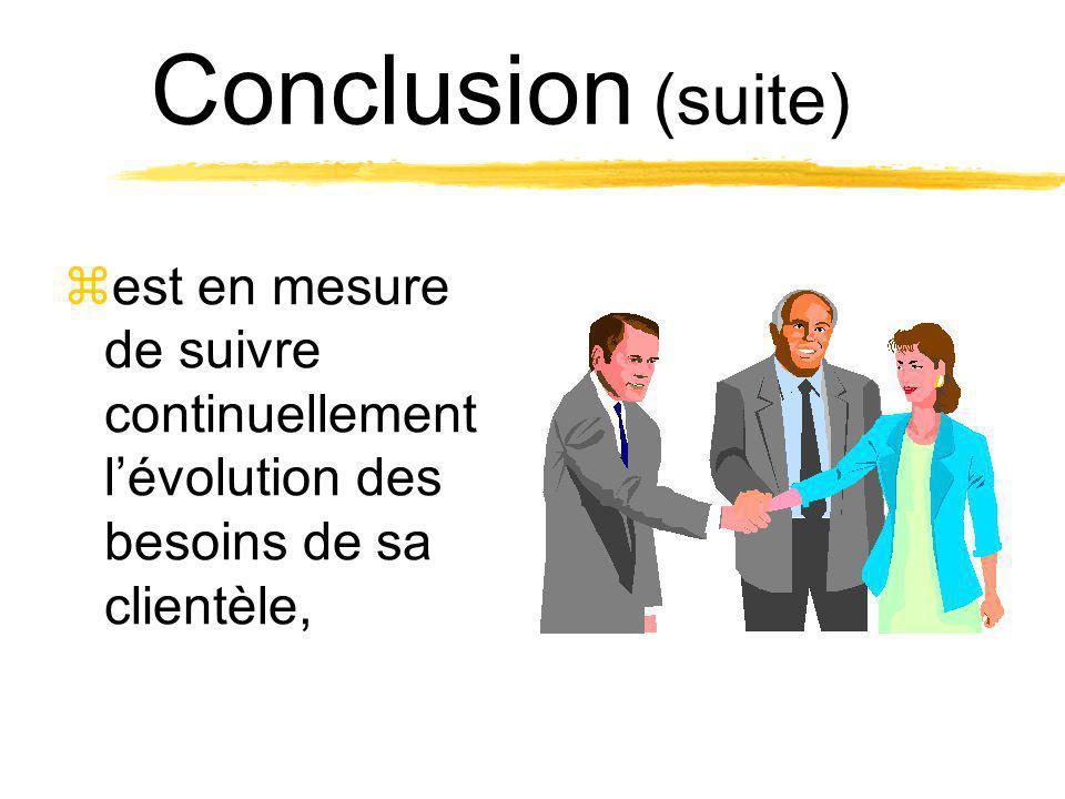 Conclusion (suite) est en mesure de suivre continuellement l'évolution des besoins de sa clientèle,