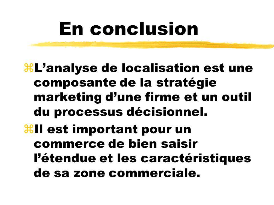 En conclusion L'analyse de localisation est une composante de la stratégie marketing d'une firme et un outil du processus décisionnel.