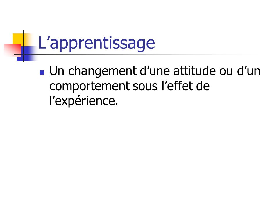 L'apprentissage Un changement d'une attitude ou d'un comportement sous l'effet de l'expérience.
