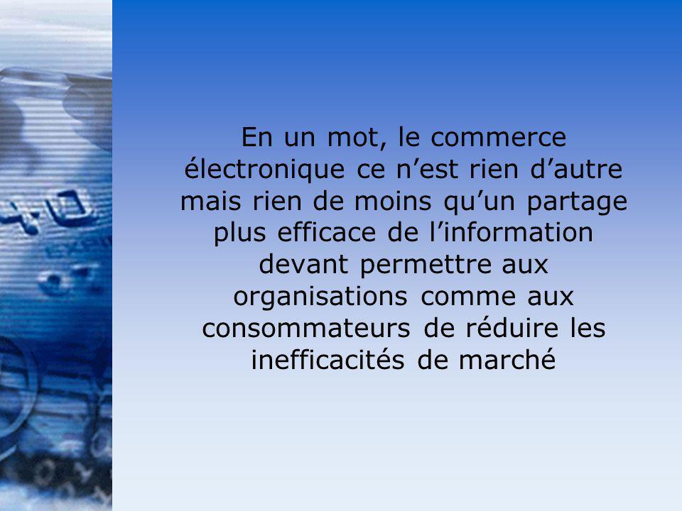 En un mot, le commerce électronique ce n'est rien d'autre mais rien de moins qu'un partage plus efficace de l'information devant permettre aux organisations comme aux consommateurs de réduire les inefficacités de marché