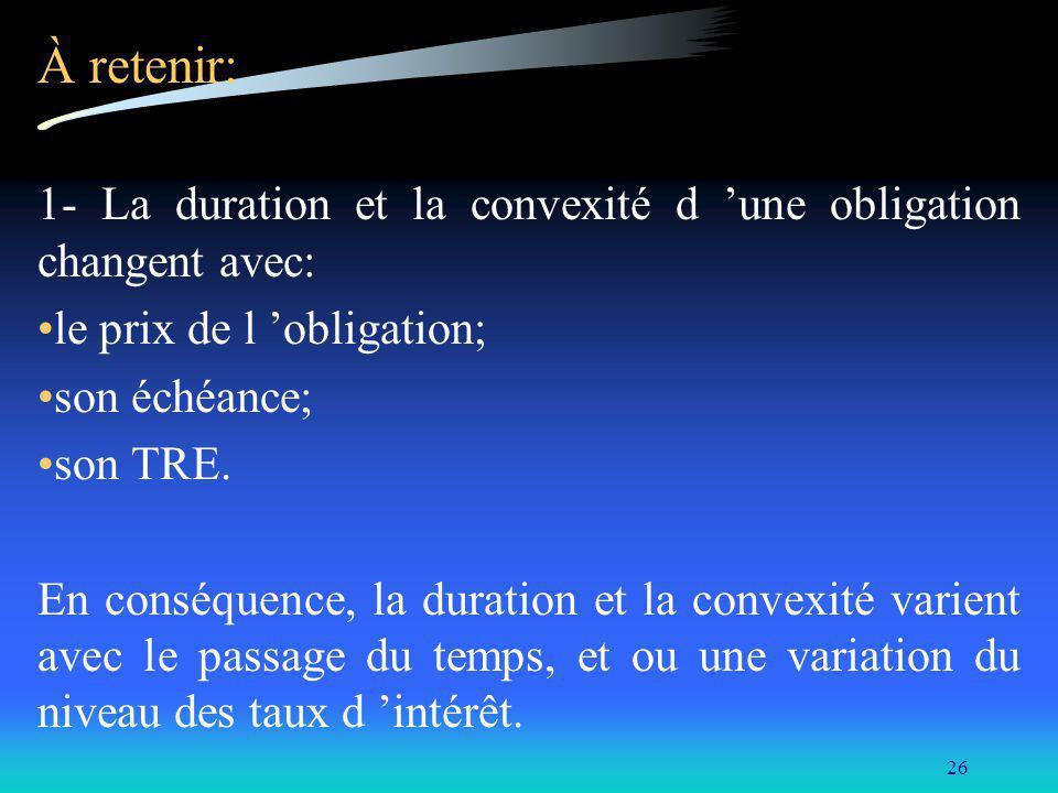 À retenir: 1- La duration et la convexité d 'une obligation changent avec: le prix de l 'obligation;