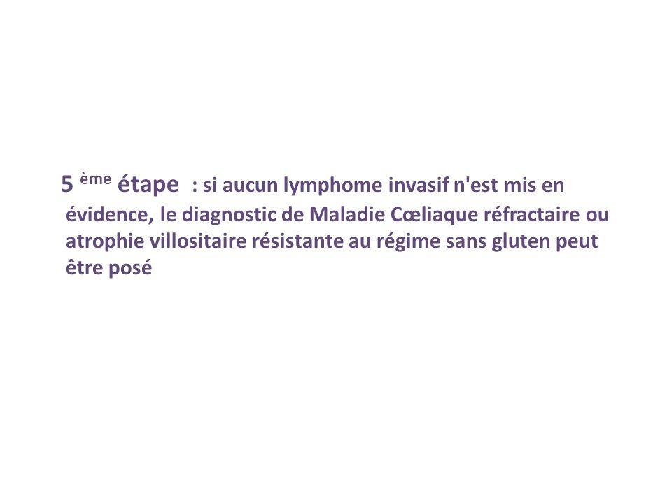 5 ème étape : si aucun lymphome invasif n est mis en évidence, le diagnostic de Maladie Cœliaque réfractaire ou atrophie villositaire résistante au régime sans gluten peut être posé