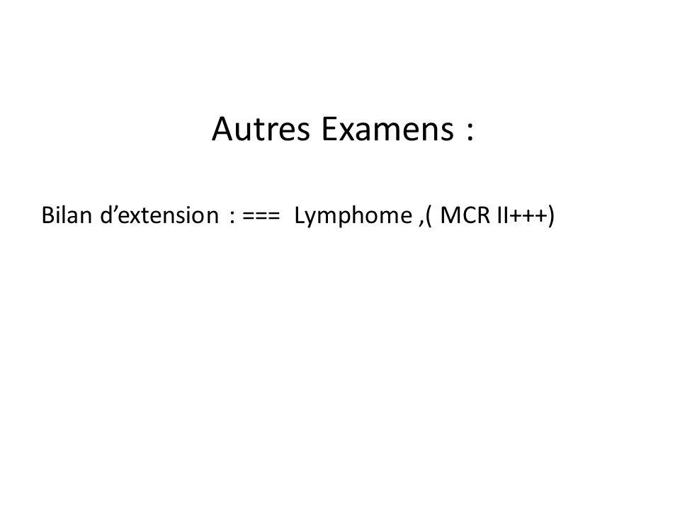 Autres Examens : Bilan d'extension : === Lymphome ,( MCR II+++)