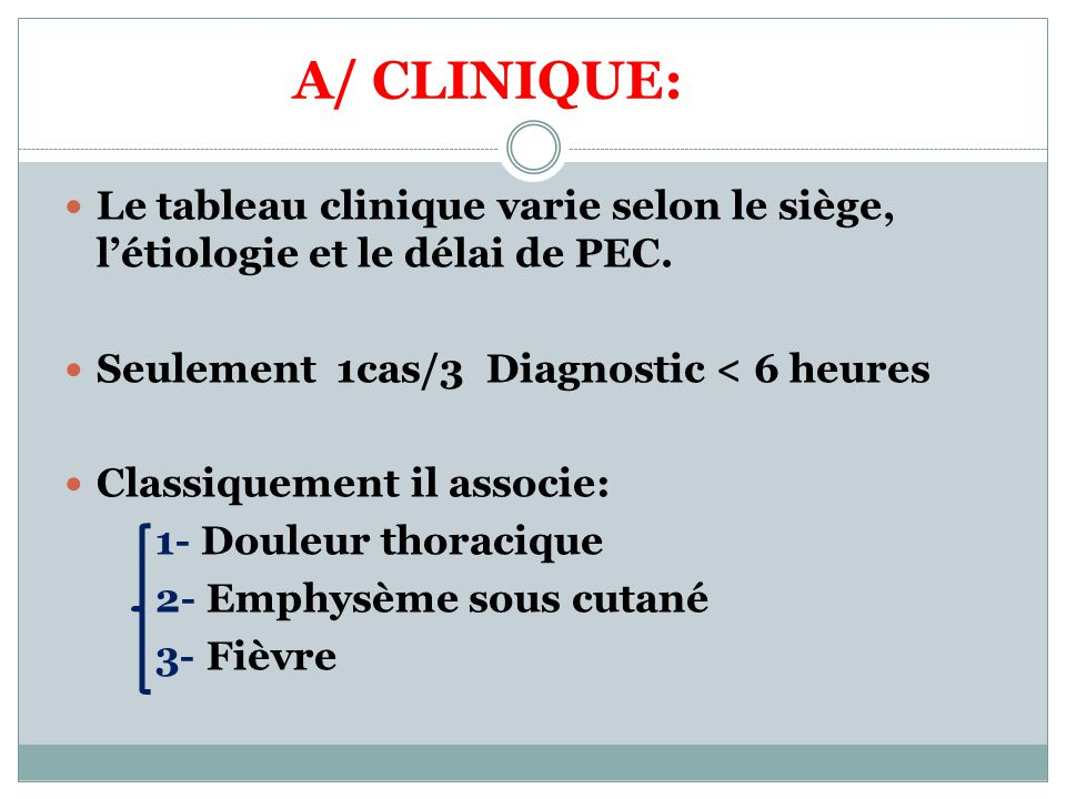 A/ CLINIQUE: Le tableau clinique varie selon le siège, l'étiologie et le délai de PEC. Seulement 1cas/3 Diagnostic < 6 heures.