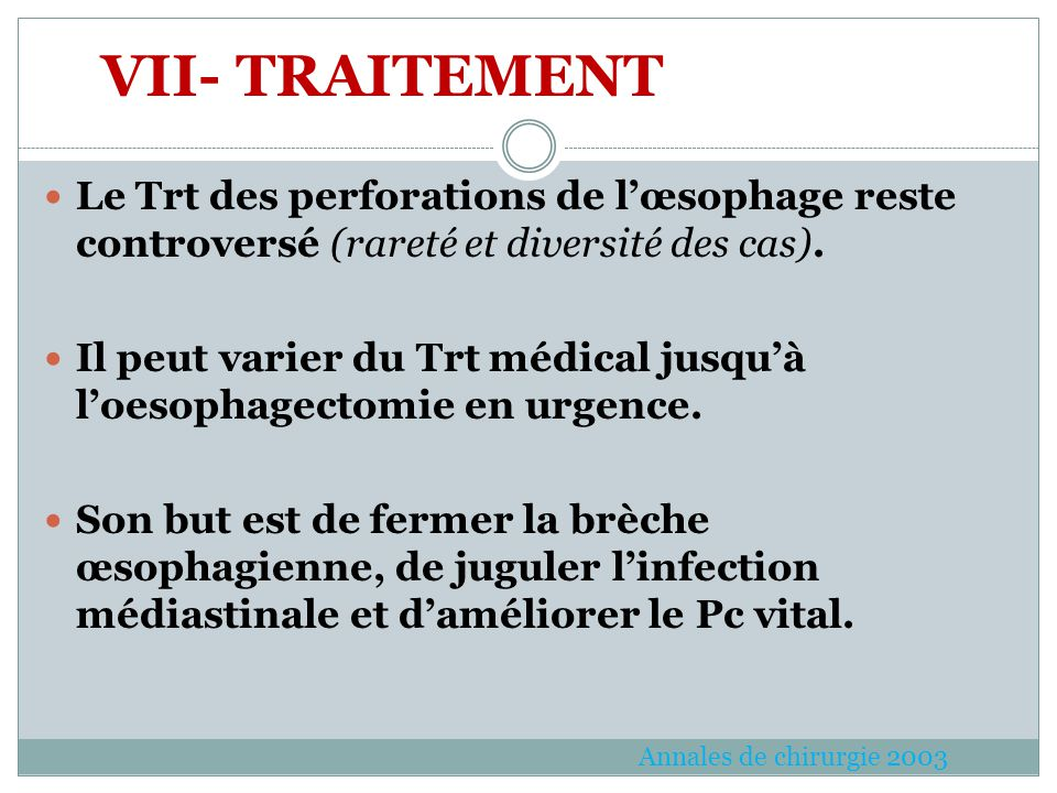 VII- TRAITEMENT Le Trt des perforations de l'œsophage reste controversé (rareté et diversité des cas).