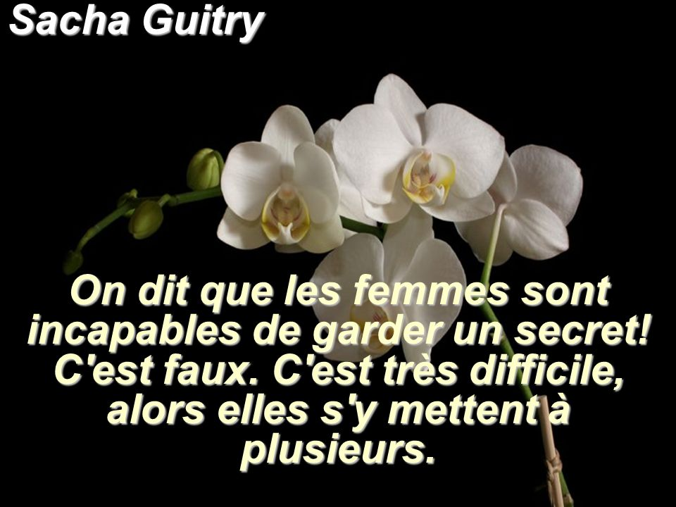Sacha Guitry On dit que les femmes sont incapables de garder un secret.
