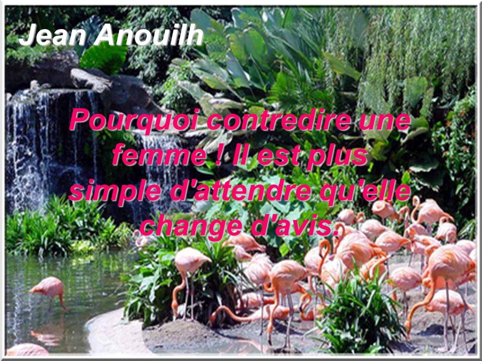 Jean Anouilh Pourquoi contredire une femme ! Il est plus simple d attendre qu elle change d avis.