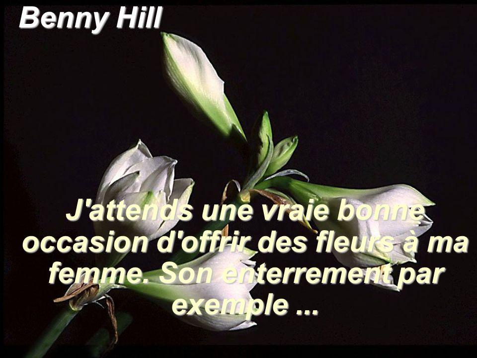 Benny Hill J attends une vraie bonne occasion d offrir des fleurs à ma femme.