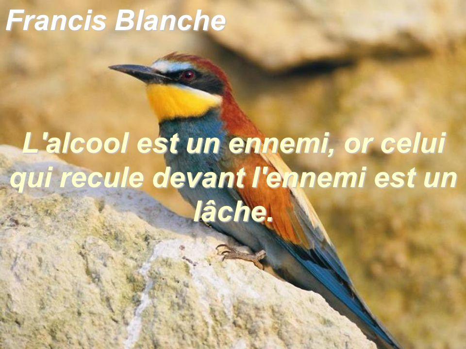 Francis Blanche L alcool est un ennemi, or celui qui recule devant l ennemi est un lâche.