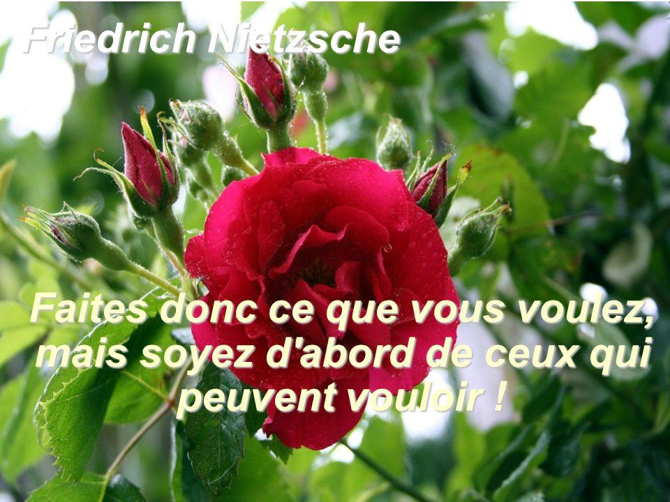 Friedrich Nietzsche Faites donc ce que vous voulez, mais soyez d abord de ceux qui peuvent vouloir !