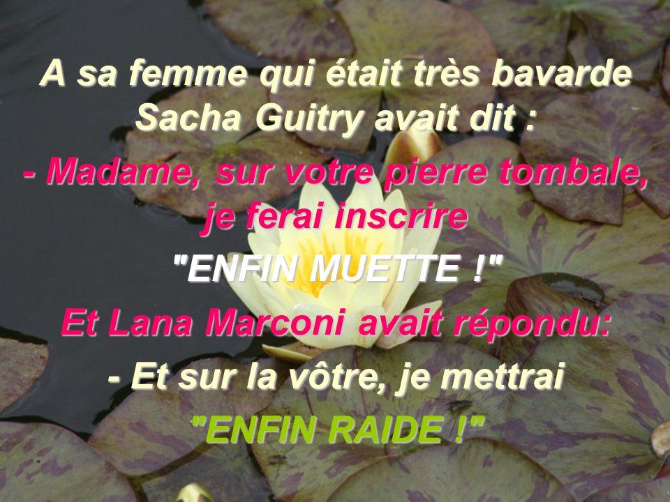 A sa femme qui était très bavarde Sacha Guitry avait dit :