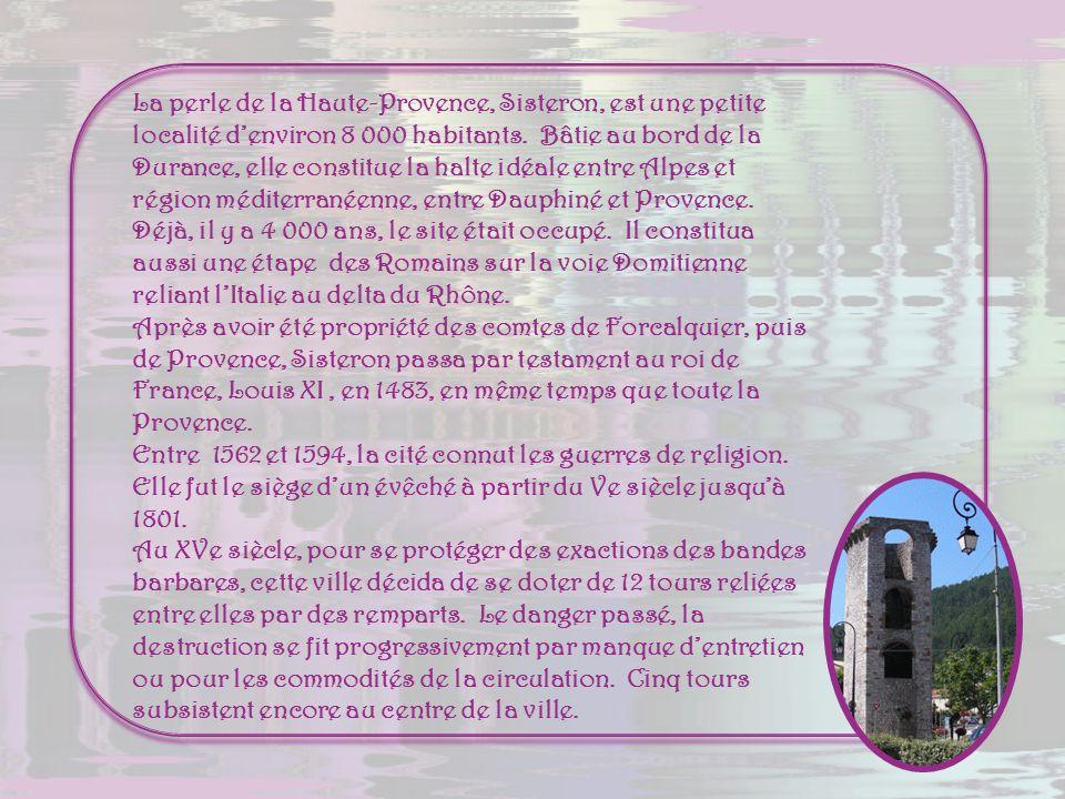 La perle de la Haute-Provence, Sisteron, est une petite localité d'environ 8 000 habitants. Bâtie au bord de la Durance, elle constitue la halte idéale entre Alpes et région méditerranéenne, entre Dauphiné et Provence.