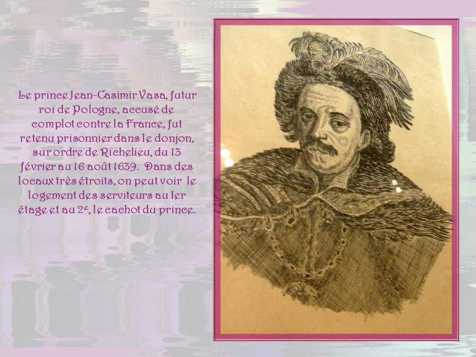 Le prince Jean-Casimir Vasa, futur roi de Pologne, accusé de complot contre la France, fut retenu prisonnier dans le donjon, sur ordre de Richelieu, du 13 février au 16 août 1639.