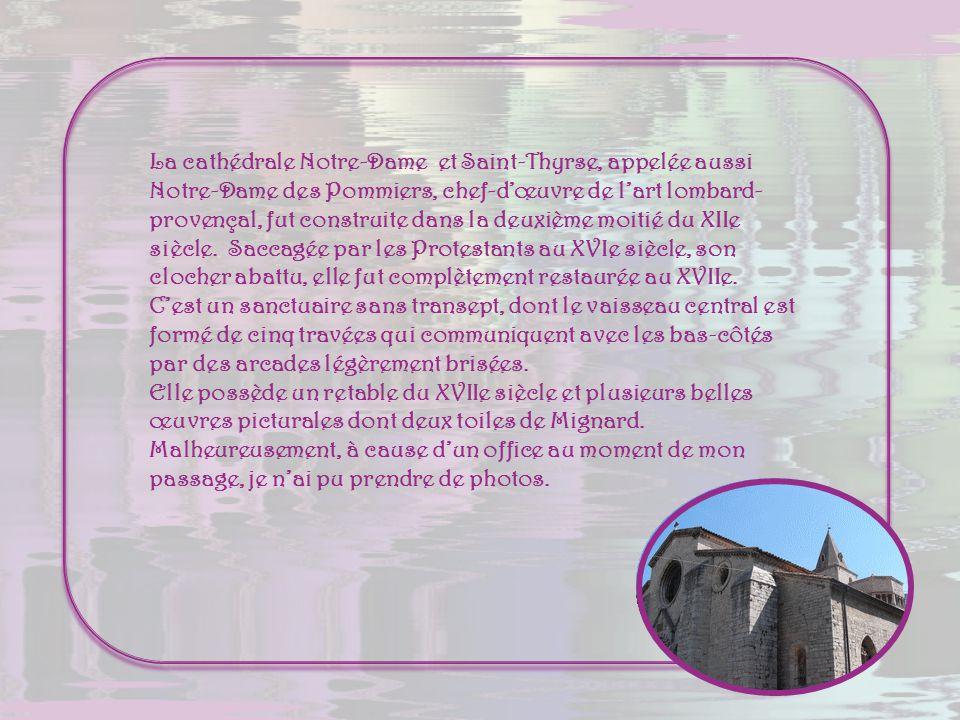 La cathédrale Notre-Dame et Saint-Thyrse, appelée aussi Notre-Dame des Pommiers, chef-d'œuvre de l'art lombard-provençal, fut construite dans la deuxième moitié du XIIe siècle. Saccagée par les Protestants au XVIe siècle, son clocher abattu, elle fut complètement restaurée au XVIIe.