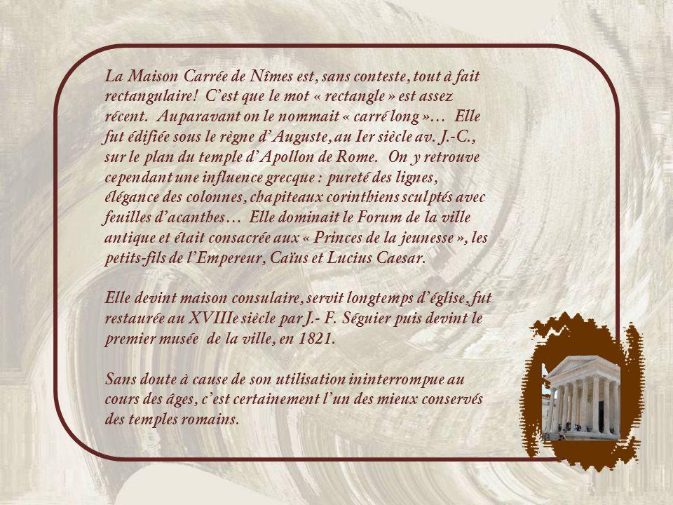 La Maison Carrée de Nîmes est, sans conteste, tout à fait rectangulaire! C'est que le mot « rectangle » est assez récent. Auparavant on le nommait « carré long »… Elle fut édifiée sous le règne d'Auguste, au Ier siècle av. J.-C., sur le plan du temple d'Apollon de Rome. On y retrouve cependant une influence grecque : pureté des lignes, élégance des colonnes, chapiteaux corinthiens sculptés avec feuilles d'acanthes… Elle dominait le Forum de la ville antique et était consacrée aux « Princes de la jeunesse », les petits-fils de l'Empereur, Caïus et Lucius Caesar.