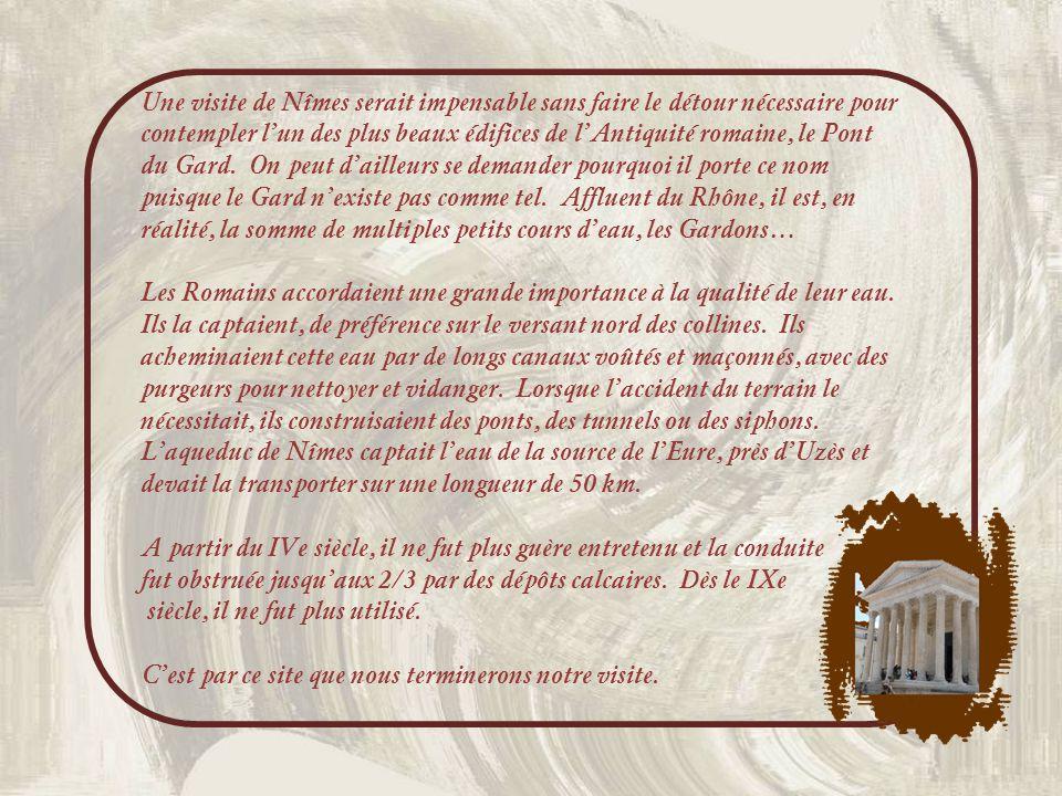 Une visite de Nîmes serait impensable sans faire le détour nécessaire pour contempler l'un des plus beaux édifices de l'Antiquité romaine, le Pont du Gard. On peut d'ailleurs se demander pourquoi il porte ce nom puisque le Gard n'existe pas comme tel. Affluent du Rhône, il est, en réalité, la somme de multiples petits cours d'eau, les Gardons…