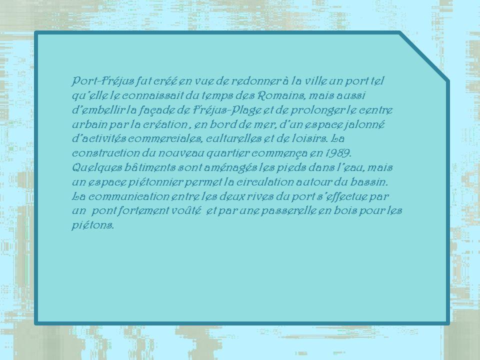 Port-Fréjus fut créé en vue de redonner à la ville un port tel qu'elle le connaissait du temps des Romains, mais aussi d'embellir la façade de Fréjus-Plage et de prolonger le centre urbain par la création , en bord de mer, d'un espace jalonné d'activités commerciales, culturelles et de loisirs.
