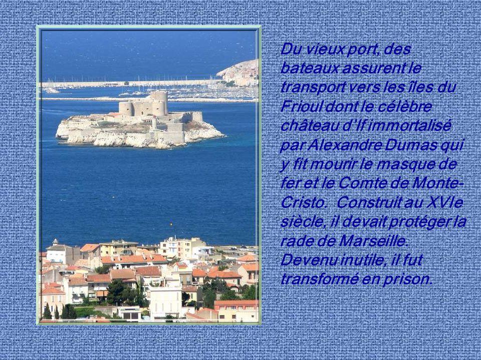 Du vieux port, des bateaux assurent le transport vers les îles du Frioul dont le célèbre château d'If immortalisé par Alexandre Dumas qui y fit mourir le masque de fer et le Comte de Monte-Cristo.