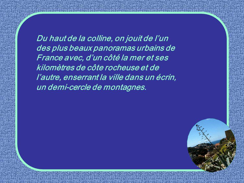 Du haut de la colline, on jouit de l'un des plus beaux panoramas urbains de France avec, d'un côté la mer et ses kilomètres de côte rocheuse et de l'autre, enserrant la ville dans un écrin, un demi-cercle de montagnes.