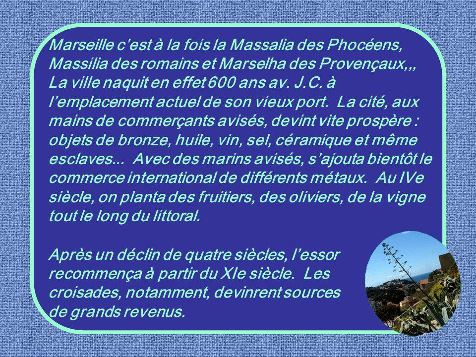 Marseille c'est à la fois la Massalia des Phocéens, Massilia des romains et Marselha des Provençaux,,, La ville naquit en effet 600 ans av. J.C. à l'emplacement actuel de son vieux port. La cité, aux mains de commerçants avisés, devint vite prospère : objets de bronze, huile, vin, sel, céramique et même esclaves... Avec des marins avisés, s'ajouta bientôt le commerce international de différents métaux. Au IVe siècle, on planta des fruitiers, des oliviers, de la vigne tout le long du littoral.