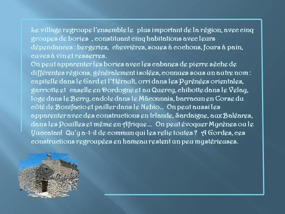 Le village regroupe l'ensemble le plus important de la région, avec cinq groupes de bories , constituant cinq habitations avec leurs dépendances : bergeries, chevrières, soues à cochons, fours à pain, cuves à vin et resserres.