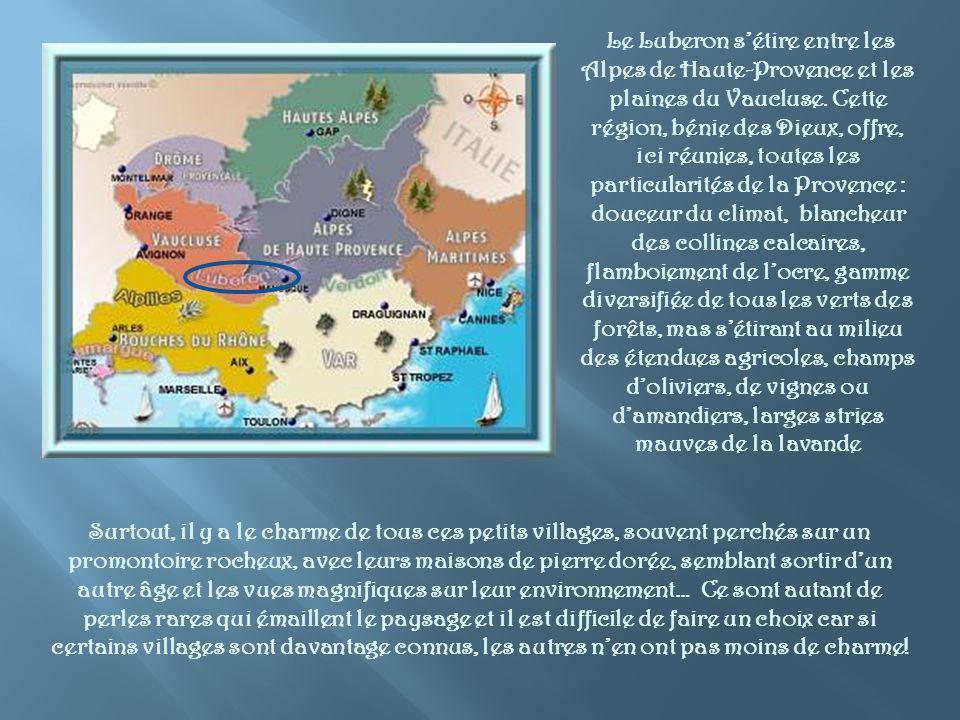 Le Luberon s'étire entre les Alpes de Haute-Provence et les plaines du Vaucluse. Cette région, bénie des Dieux, offre, ici réunies, toutes les particularités de la Provence : douceur du climat, blancheur des collines calcaires, flamboiement de l'ocre, gamme diversifiée de tous les verts des forêts, mas s'étirant au milieu des étendues agricoles, champs d'oliviers, de vignes ou d'amandiers, larges stries mauves de la lavande