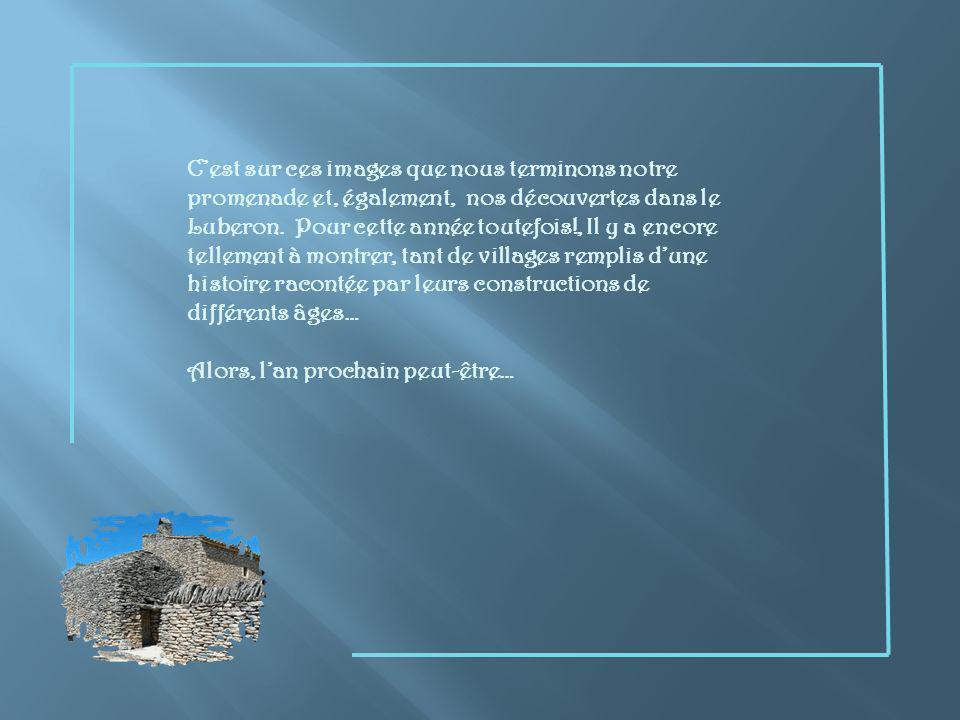 C'est sur ces images que nous terminons notre promenade et, également, nos découvertes dans le Luberon. Pour cette année toutefois!, Il y a encore tellement à montrer, tant de villages remplis d'une histoire racontée par leurs constructions de différents âges…