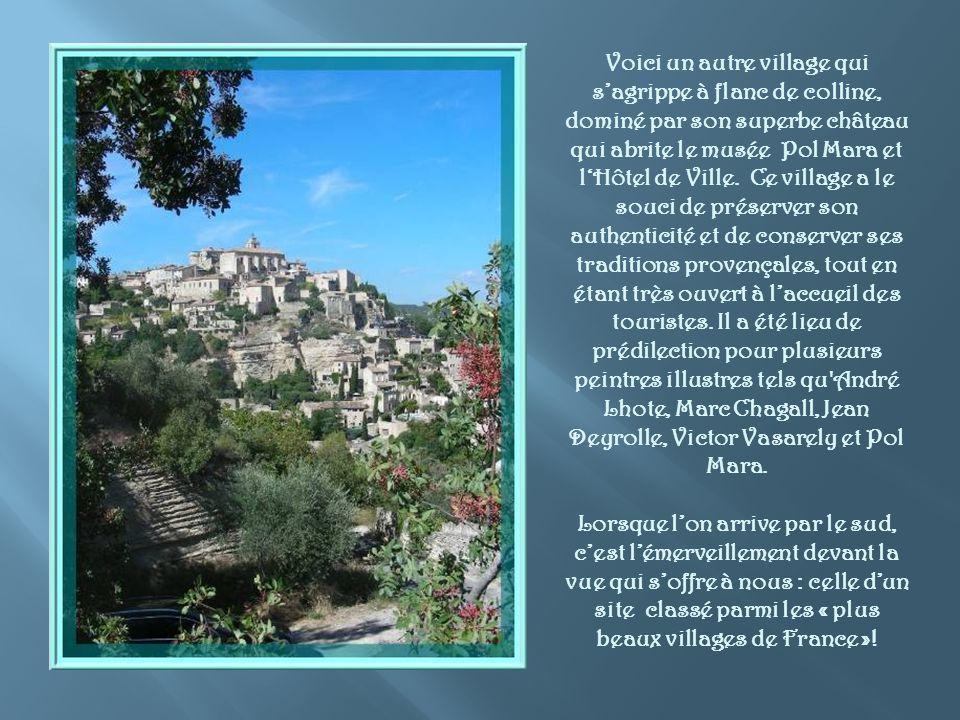Voici un autre village qui s'agrippe à flanc de colline, dominé par son superbe château qui abrite le musée Pol Mara et l'Hôtel de Ville. Ce village a le souci de préserver son authenticité et de conserver ses traditions provençales, tout en étant très ouvert à l'accueil des touristes. Il a été lieu de prédilection pour plusieurs peintres illustres tels qu André Lhote, Marc Chagall, Jean Deyrolle, Victor Vasarely et Pol Mara.