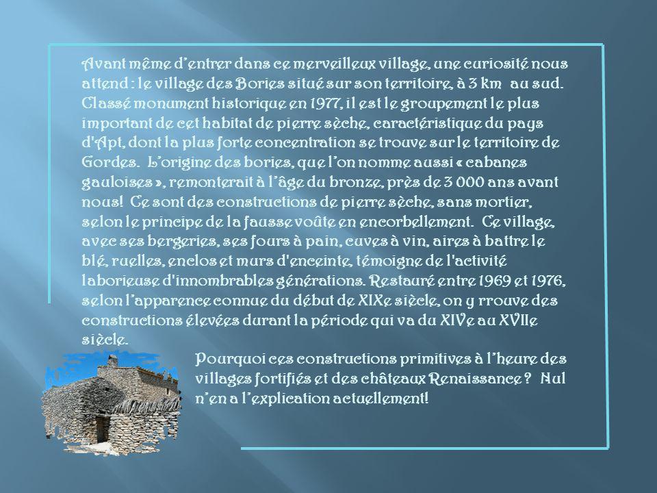 Avant même d'entrer dans ce merveilleux village, une curiosité nous attend : le village des Bories situé sur son territoire, à 3 km au sud. Classé monument historique en 1977, il est le groupement le plus important de cet habitat de pierre sèche, caractéristique du pays d Apt, dont la plus forte concentration se trouve sur le territoire de Gordes. L'origine des bories, que l'on nomme aussi « cabanes gauloises », remonterait à l'âge du bronze, près de 3 000 ans avant nous! Ce sont des constructions de pierre sèche, sans mortier, selon le principe de la fausse voûte en encorbellement. Ce village, avec ses bergeries, ses fours à pain, cuves à vin, aires à battre le blé, ruelles, enclos et murs d enceinte, témoigne de l activité laborieuse d innombrables générations. Restauré entre 1969 et 1976, selon l'apparence connue du début de XIXe siècle, on y rrouve des constructions élevées durant la période qui va du XIVe au XVIIe siècle.