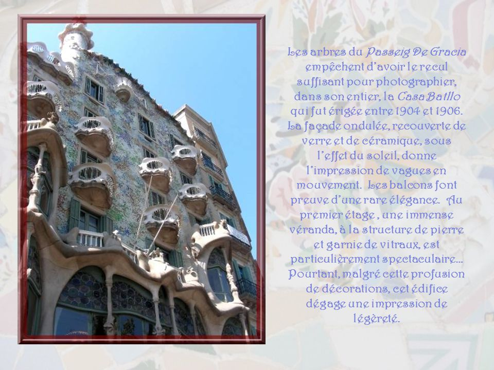 Les arbres du Passeig De Gracia empêchent d'avoir le recul suffisant pour photographier, dans son entier, la Casa Batllo qui fut érigée entre 1904 et 1906. La façade ondulée, recouverte de verre et de céramique, sous l'effet du soleil, donne l'impression de vagues en mouvement. Les balcons font preuve d'une rare élégance. Au premier étage , une immense véranda, à la structure de pierre et garnie de vitraux, est particulièrement spectaculaire…