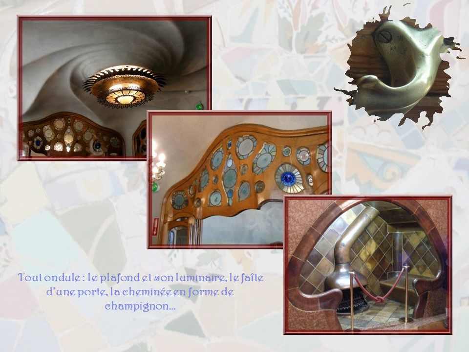 Tout ondule : le plafond et son luminaire, le faîte d'une porte, la cheminée en forme de champignon…