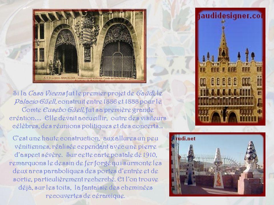 Si la Casa Vicens fut le premier projet de Gaüdi, le Palacio Güell, construit entre 1886 et 1888 pour le Comte Eusebo Güell, fut sa première grande création… Elle devait accueillir, outre des visiteurs célèbres, des réunions politiques et des concerts…