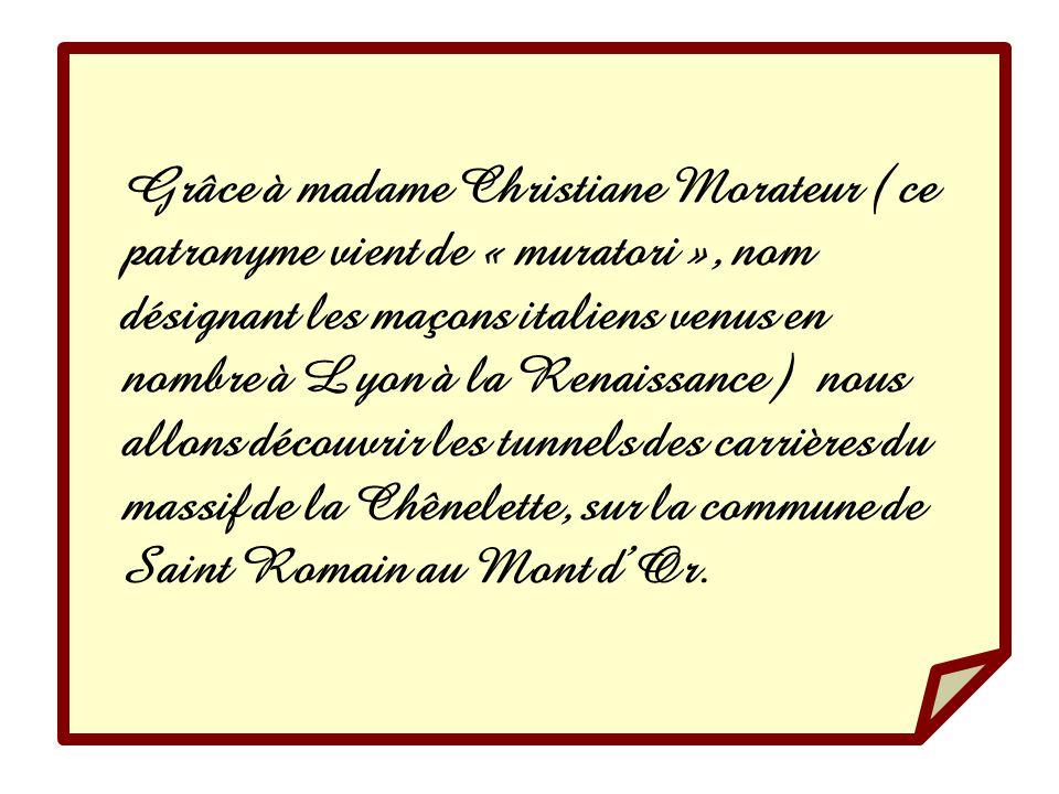 Grâce à madame Christiane Morateur ( ce patronyme vient de « muratori », nom désignant les maçons italiens venus en nombre à Lyon à la Renaissance ) nous allons découvrir les tunnels des carrières du massif de la Chênelette, sur la commune de Saint Romain au Mont d'Or.