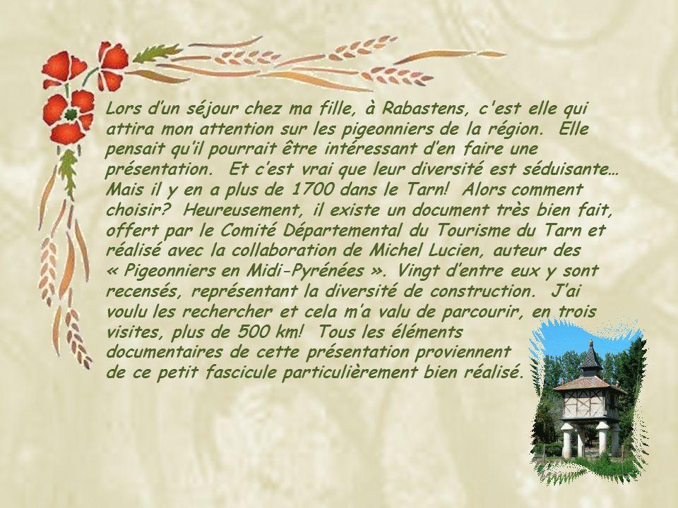 Lors d'un séjour chez ma fille, à Rabastens, c est elle qui attira mon attention sur les pigeonniers de la région. Elle pensait qu'il pourrait être intéressant d'en faire une présentation. Et c'est vrai que leur diversité est séduisante… Mais il y en a plus de 1700 dans le Tarn! Alors comment choisir Heureusement, il existe un document très bien fait, offert par le Comité Départemental du Tourisme du Tarn et réalisé avec la collaboration de Michel Lucien, auteur des « Pigeonniers en Midi-Pyrénées ». Vingt d'entre eux y sont recensés, représentant la diversité de construction. J'ai voulu les rechercher et cela m'a valu de parcourir, en trois visites, plus de 500 km! Tous les éléments